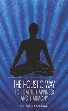 The Holistic Way To Health , Happiness And Harmony by V. K. Subramanian - Abhinav Publications