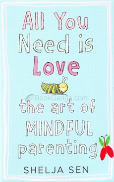 All You Need Is Love : The Art Of Mindful Parenting