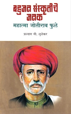 Bahujan Sanskritiche Janak : Mahatma Joteero Phule