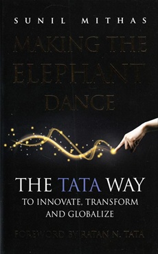 Making The Elephant Dance: The Tata Way To Excel, Innovate And Globalize