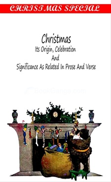 Christmas: Its Origin, Celebration And Significance Related In Prose and Verse